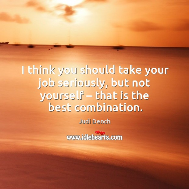 I think you should take your job seriously, but not yourself – that is the best combination. Judi Dench Picture Quote