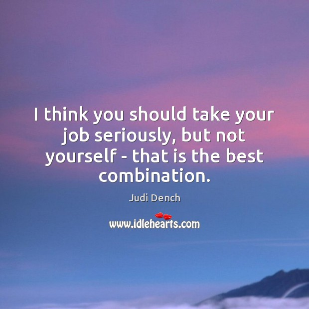 I think you should take your job seriously, but not yourself – Judi Dench Picture Quote