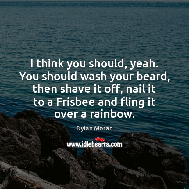 I think you should, yeah. You should wash your beard, then shave Image