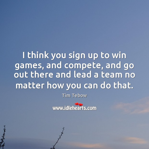 I think you sign up to win games, and compete, and go Tim Tebow Picture Quote