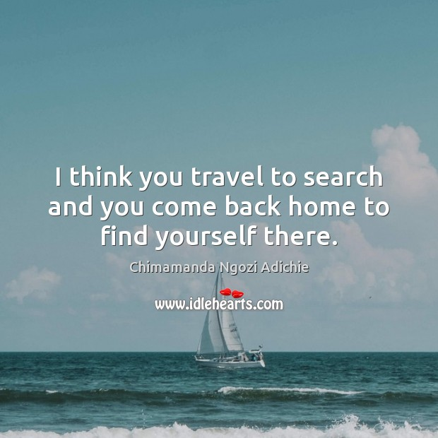 I think you travel to search and you come back home to find yourself there. Image