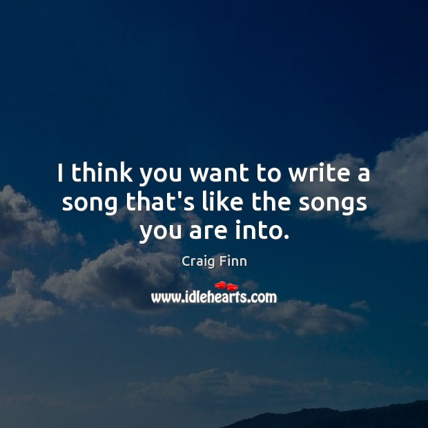 Image, I think you want to write a song that's like the songs you are into.
