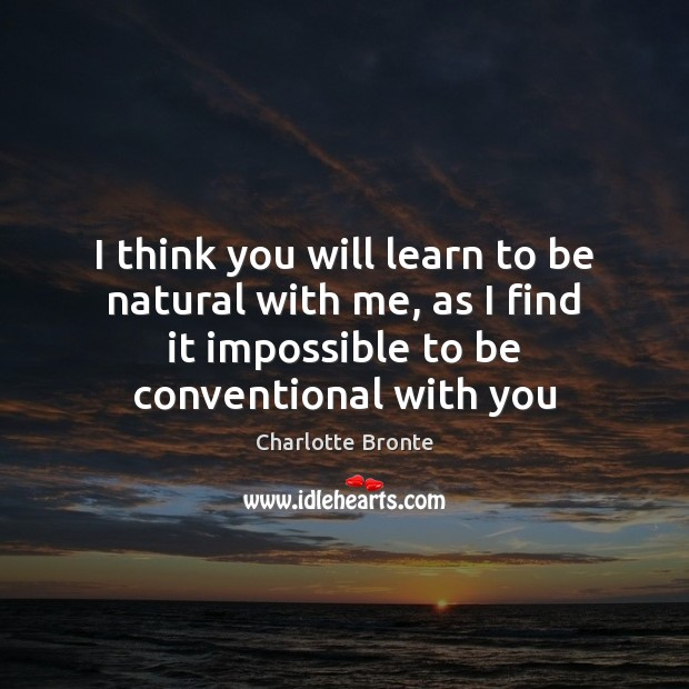 I think you will learn to be natural with me, as I Charlotte Bronte Picture Quote