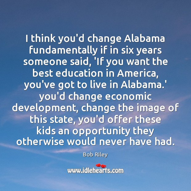 Image, I think you'd change Alabama fundamentally if in six years someone said,