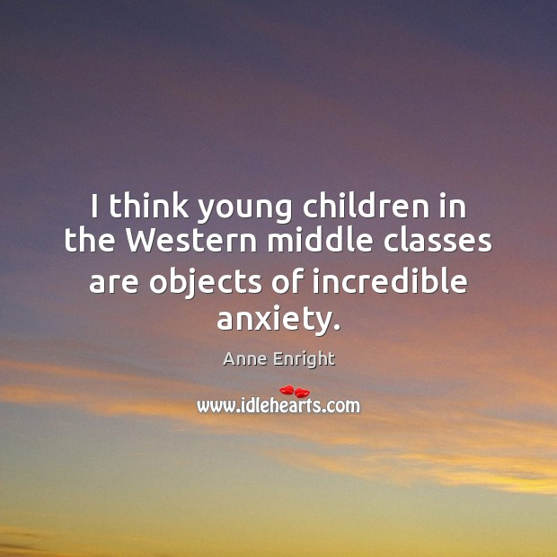 Image, I think young children in the Western middle classes are objects of incredible anxiety.