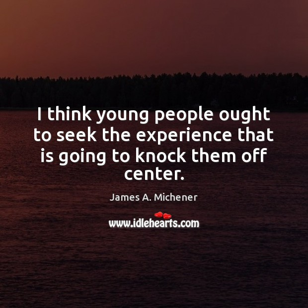 I think young people ought to seek the experience that is going to knock them off center. Image