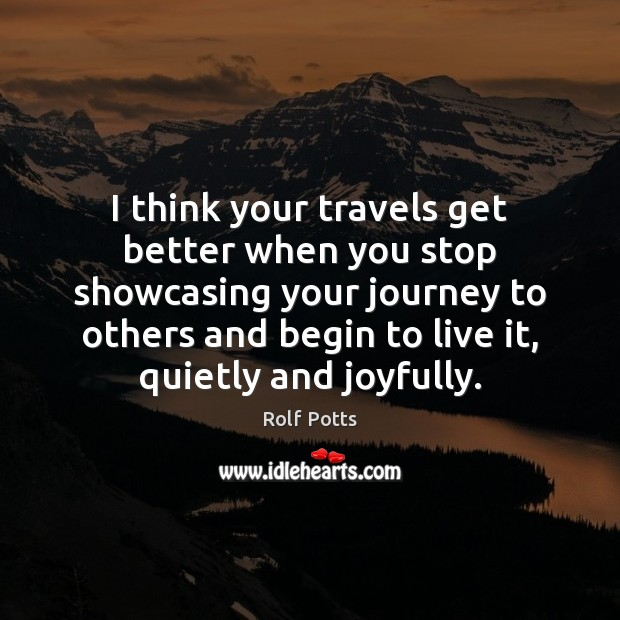 I think your travels get better when you stop showcasing your journey Rolf Potts Picture Quote