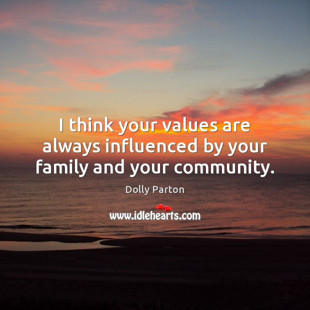 I think your values are always influenced by your family and your community. Dolly Parton Picture Quote