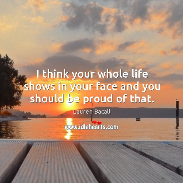 Image, I think your whole life shows in your face and you should be proud of that.