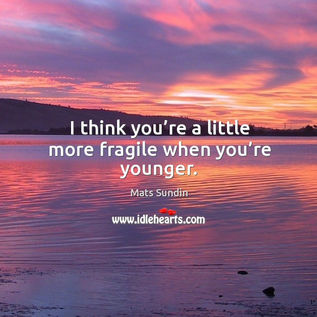 I think you're a little more fragile when you're younger. Mats Sundin Picture Quote