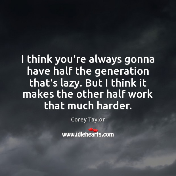 I think you're always gonna have half the generation that's lazy. But Corey Taylor Picture Quote