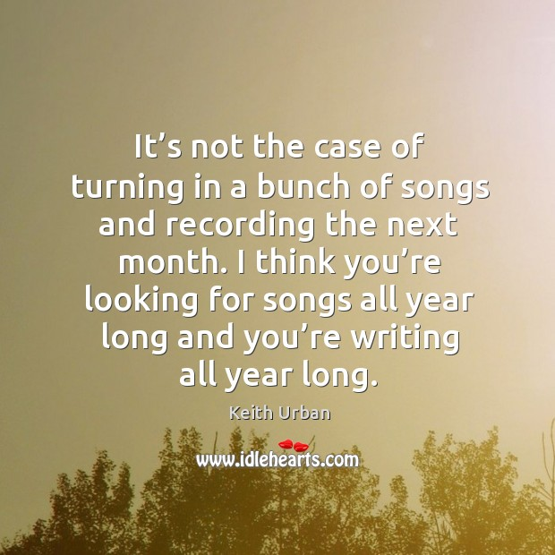 I think you're looking for songs all year long and you're writing all year long. Keith Urban Picture Quote