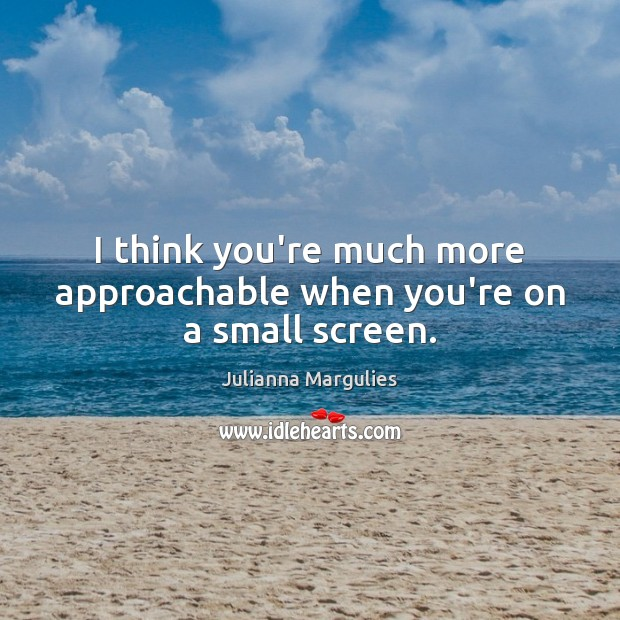 I think you're much more approachable when you're on a small screen. Julianna Margulies Picture Quote