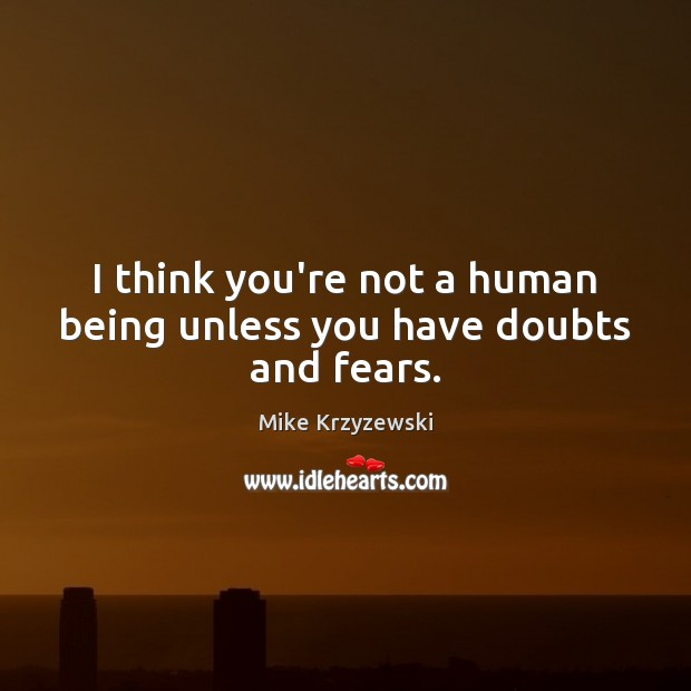 I think you're not a human being unless you have doubts and fears. Mike Krzyzewski Picture Quote