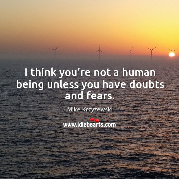 I think you're not a human being unless you have doubts and fears. Image