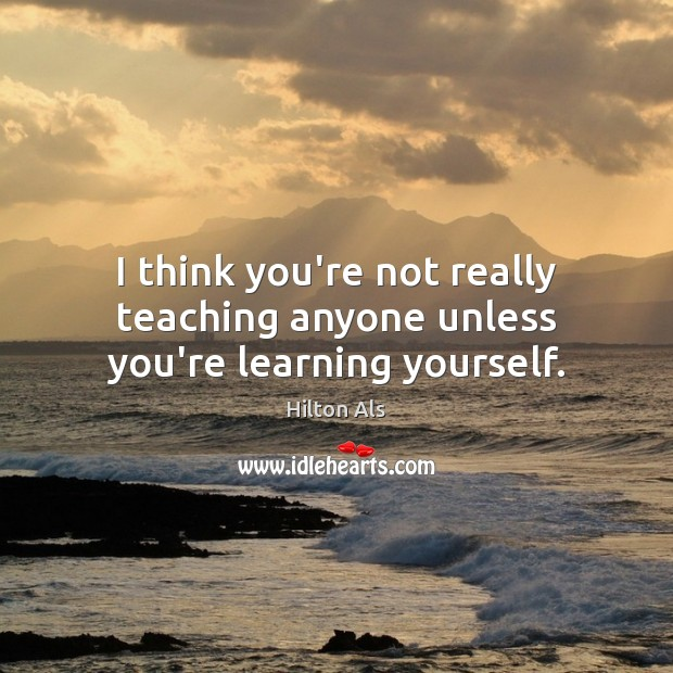 I think you're not really teaching anyone unless you're learning yourself. Image