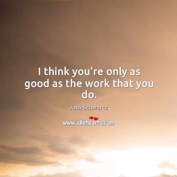 I think you're only as good as the work that you do. Image