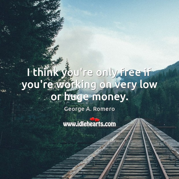 I think you're only free if you're working on very low or huge money. George A. Romero Picture Quote
