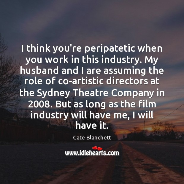 I think you're peripatetic when you work in this industry. My husband Cate Blanchett Picture Quote
