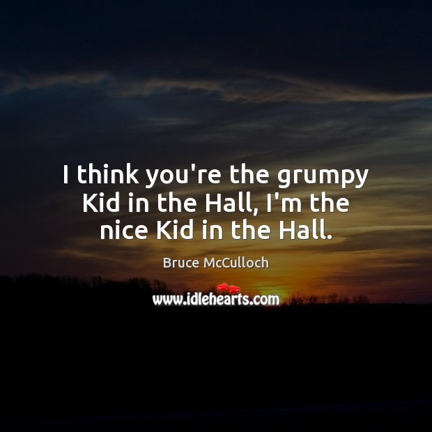 I think you're the grumpy Kid in the Hall, I'm the nice Kid in the Hall. Bruce McCulloch Picture Quote