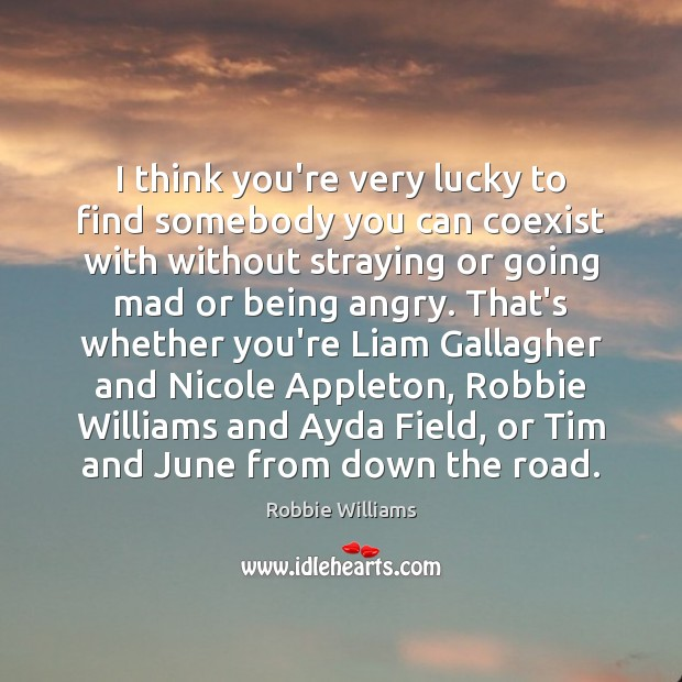 I think you're very lucky to find somebody you can coexist with Robbie Williams Picture Quote