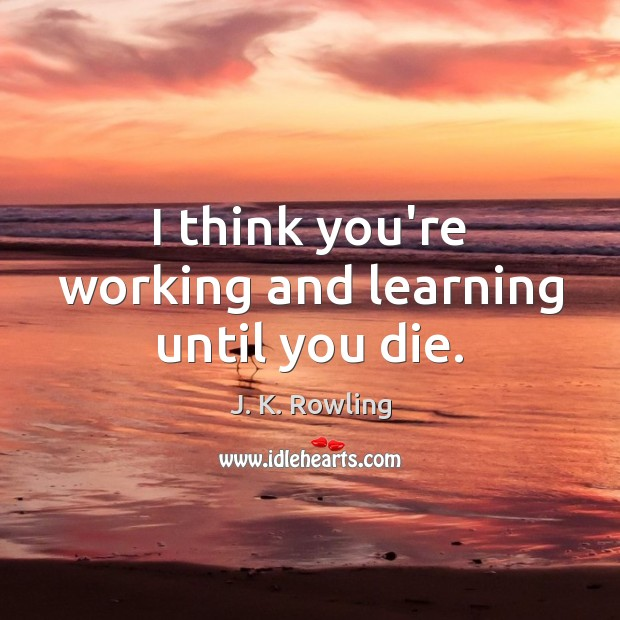 I think you're working and learning until you die. J. K. Rowling Picture Quote