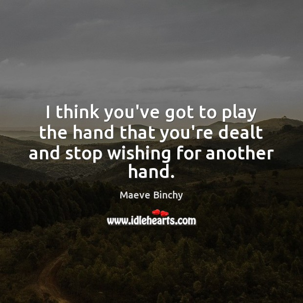 Image, I think you've got to play the hand that you're dealt and stop wishing for another hand.
