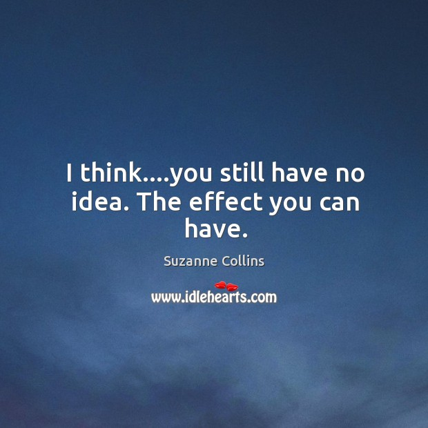 I think….you still have no idea. The effect you can have. Image