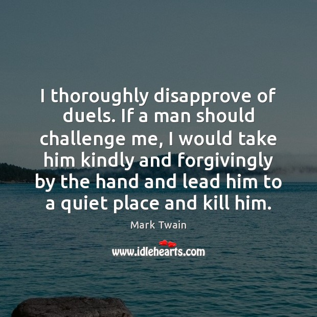 I thoroughly disapprove of duels. If a man should challenge me, I Image