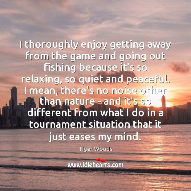I thoroughly enjoy getting away from the game and going out fishing Tiger Woods Picture Quote