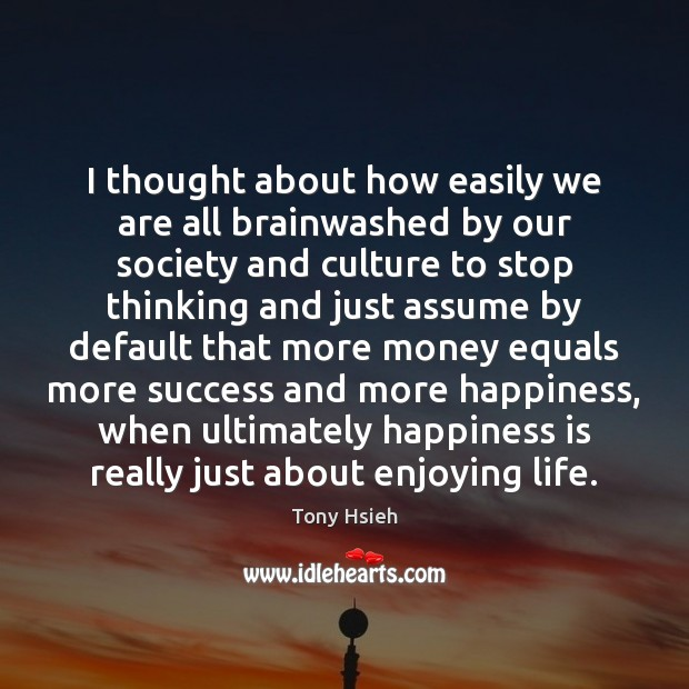 I thought about how easily we are all brainwashed by our society Tony Hsieh Picture Quote