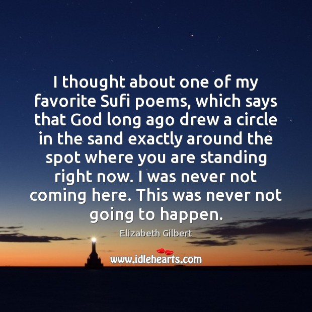 I thought about one of my favorite Sufi poems, which says that Elizabeth Gilbert Picture Quote