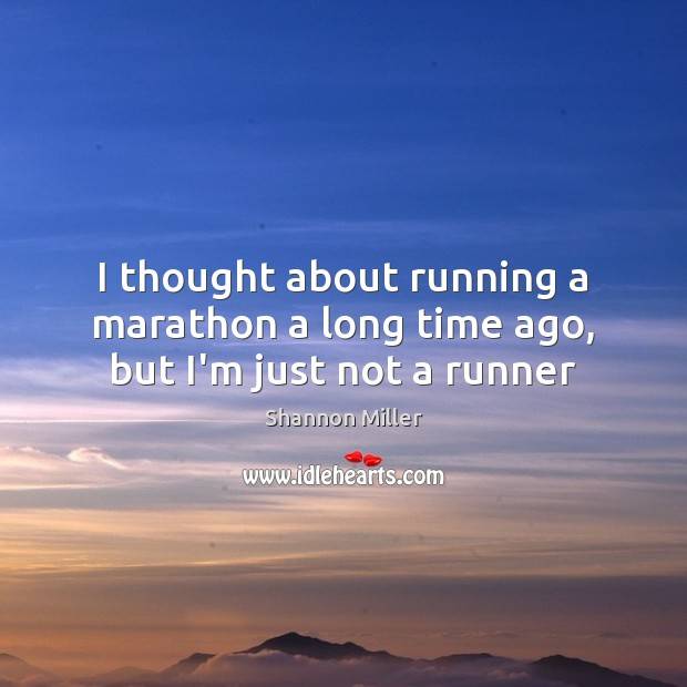 I thought about running a marathon a long time ago, but I'm just not a runner Shannon Miller Picture Quote