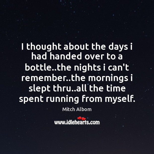 I thought about the days i had handed over to a bottle.. Mitch Albom Picture Quote