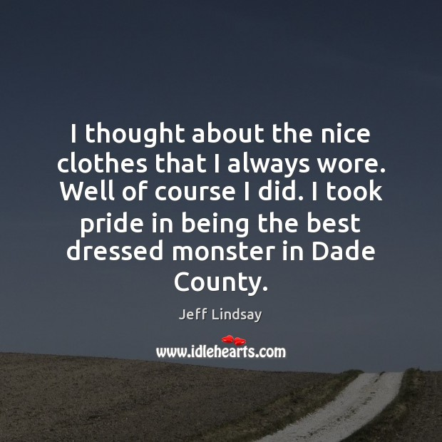 I thought about the nice clothes that I always wore. Well of Jeff Lindsay Picture Quote