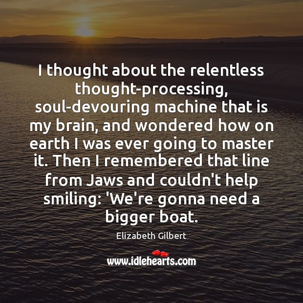 I thought about the relentless thought-processing, soul-devouring machine that is my brain, Elizabeth Gilbert Picture Quote