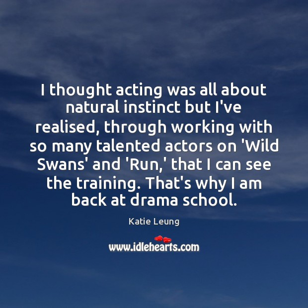 I thought acting was all about natural instinct but I've realised, through Image
