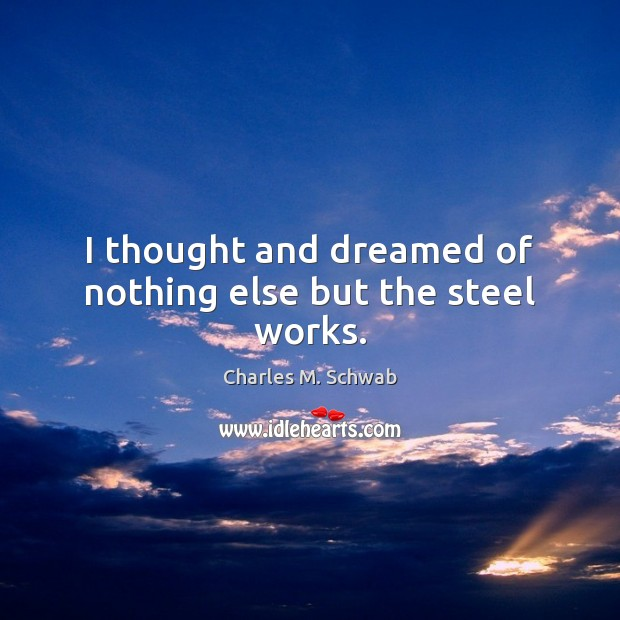 I thought and dreamed of nothing else but the steel works. Charles M. Schwab Picture Quote