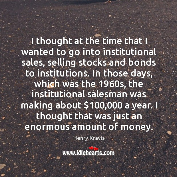 I thought at the time that I wanted to go into institutional sales, selling stocks and bonds to institutions. Image