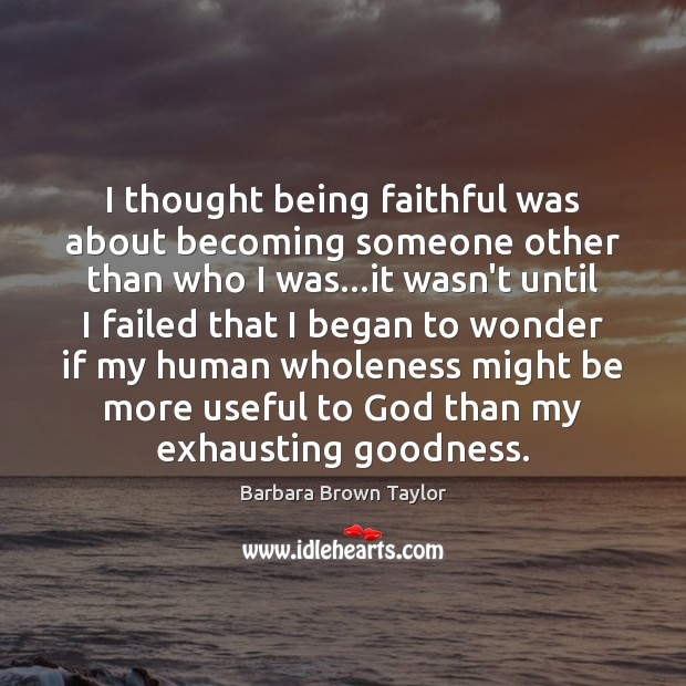 I thought being faithful was about becoming someone other than who I Barbara Brown Taylor Picture Quote