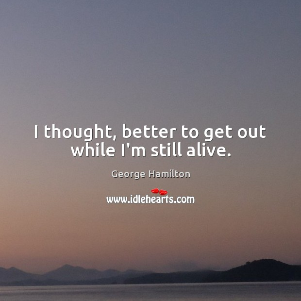 I thought, better to get out while I'm still alive. George Hamilton Picture Quote