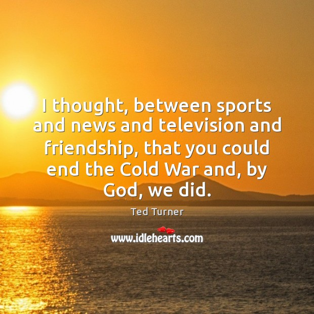 I thought, between sports and news and television and friendship, that you Ted Turner Picture Quote