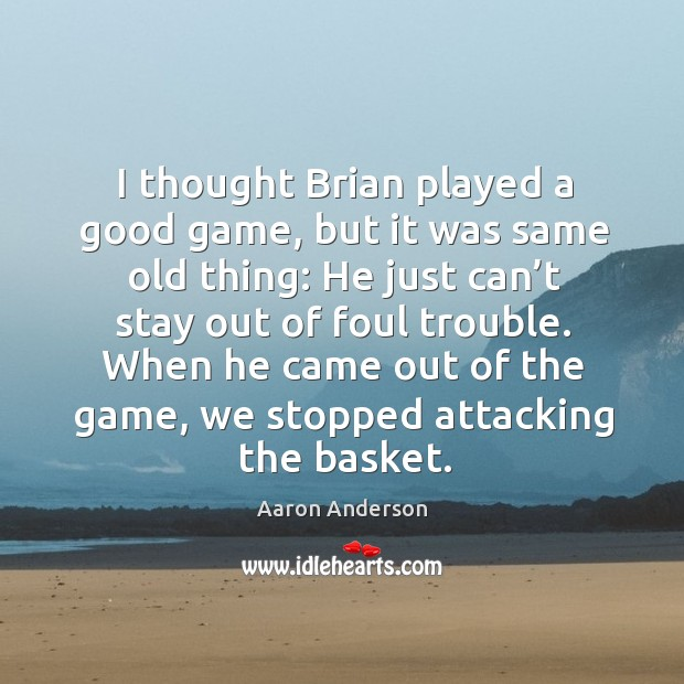 Image, I thought brian played a good game, but it was same old thing: he just can't stay out of foul trouble.