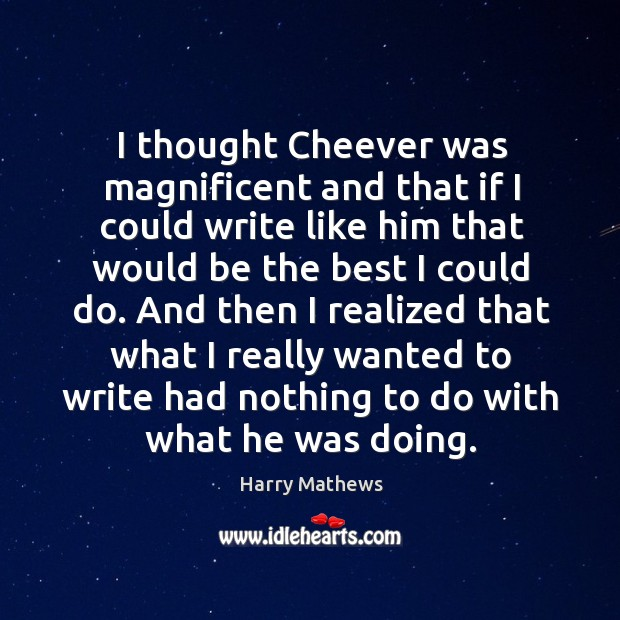 I thought cheever was magnificent and that if I could write like him that would be the best I could do. Harry Mathews Picture Quote