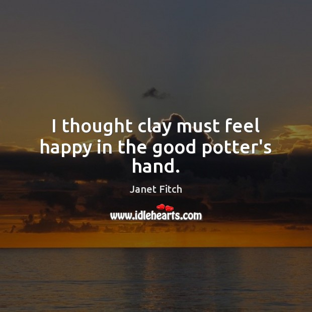 I thought clay must feel happy in the good potter's hand. Janet Fitch Picture Quote
