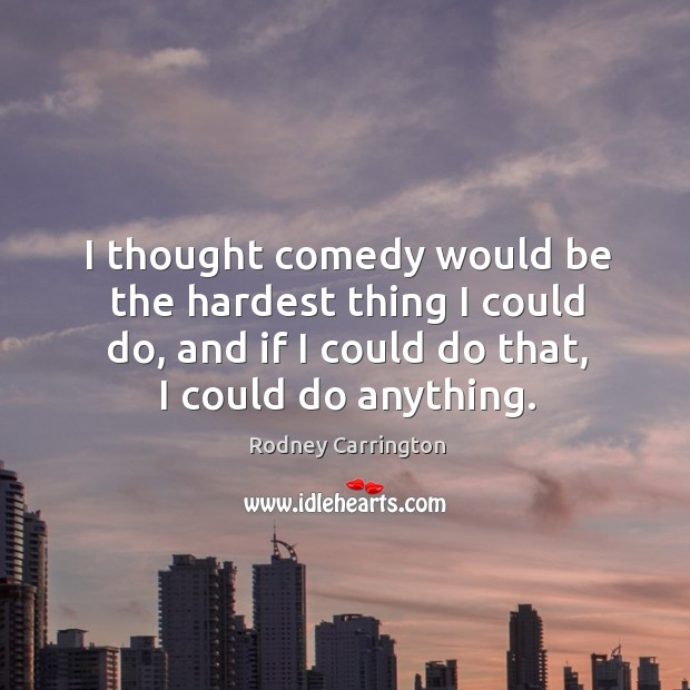 I thought comedy would be the hardest thing I could do, and if I could do that, I could do anything. Image
