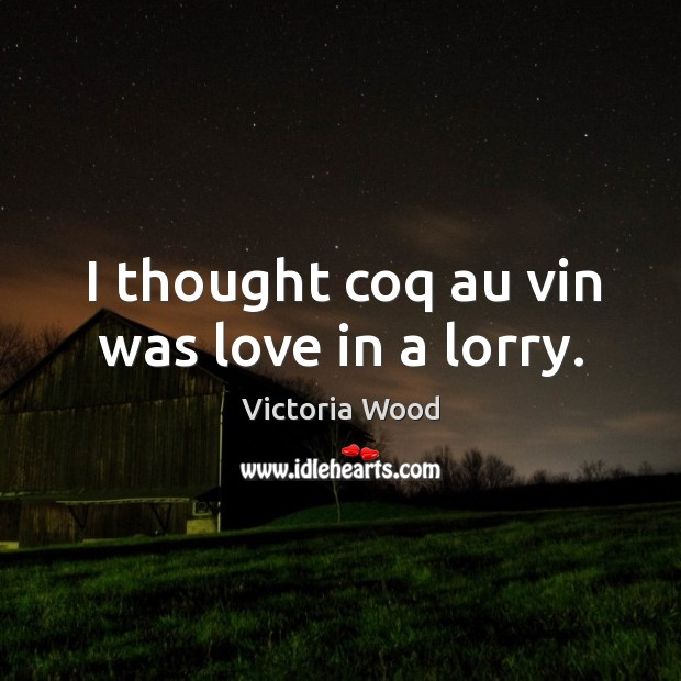I thought coq au vin was love in a lorry. Victoria Wood Picture Quote