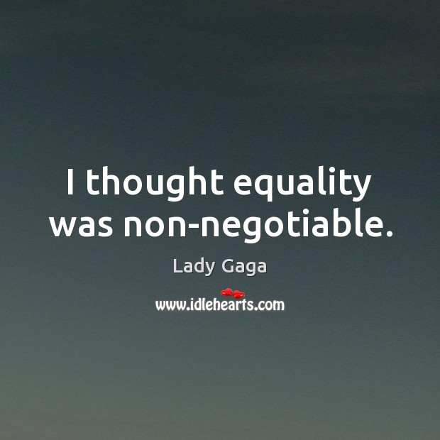 I thought equality was non-negotiable. Lady Gaga Picture Quote