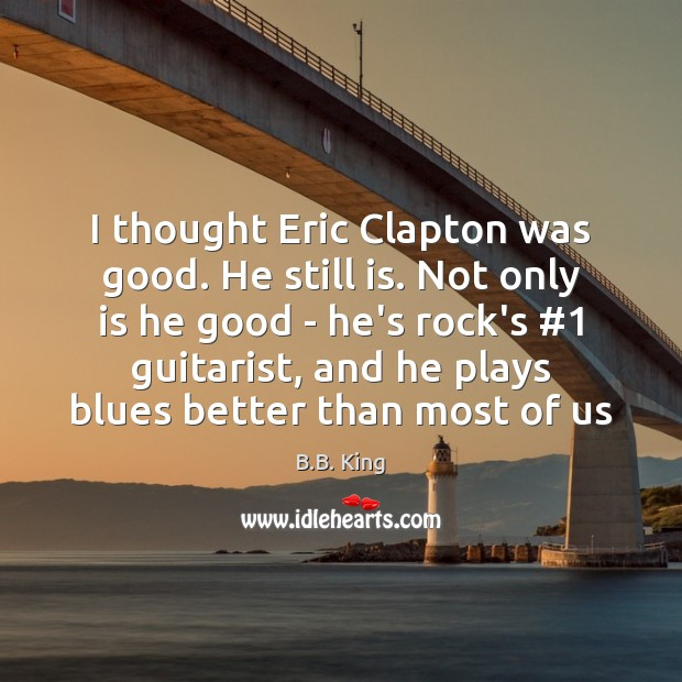 Image, I thought Eric Clapton was good. He still is. Not only is
