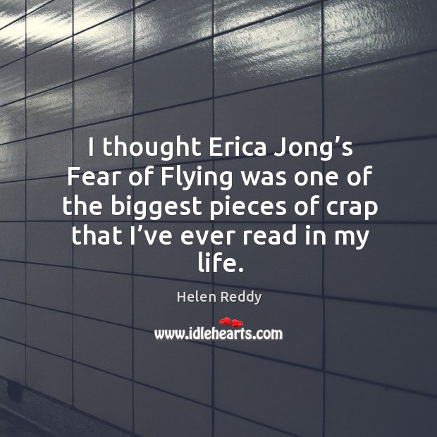 I thought erica jong's fear of flying was one of the biggest pieces of crap that I've ever read in my life. Image
